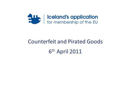 Counterfeit and Pirated Goods 6 th April 2011. Relevant Acquis Icelandic Legislation International Conventions Customs Intervention Preconditions Time.