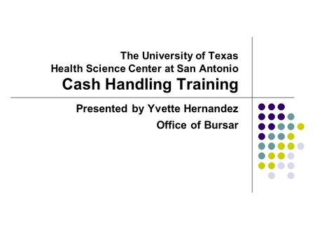 The University of Texas Health Science Center at San Antonio Cash Handling Training Presented by Yvette Hernandez Office of Bursar.