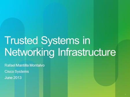 1 Trusted Systems in Networking Infrastructure Rafael Mantilla Montalvo Cisco Systems June 2013.