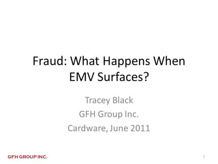 Fraud: What Happens When EMV Surfaces? Tracey Black GFH Group Inc. Cardware, June 2011 1 GFH GROUP INC.