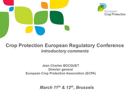 Jean Charles BOCQUET Director general European Crop Protection Association (ECPA) March 11 th & 12 th, Brussels Crop Protection European Regulatory Conference.