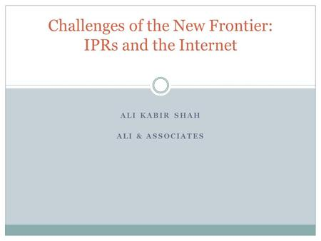 ALI KABIR SHAH ALI & ASSOCIATES Challenges of the New Frontier: IPRs and the Internet.