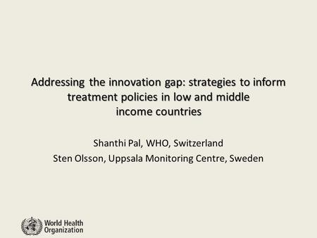 Addressing the innovation gap: strategies to inform treatment policies in low and middle income countries Shanthi Pal, WHO, Switzerland Sten Olsson, Uppsala.