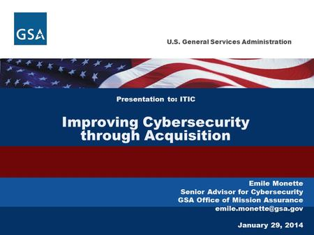 U.S. General Services Administration Presentation to: ITIC Improving Cybersecurity through Acquisition Emile Monette Senior Advisor for Cybersecurity GSA.