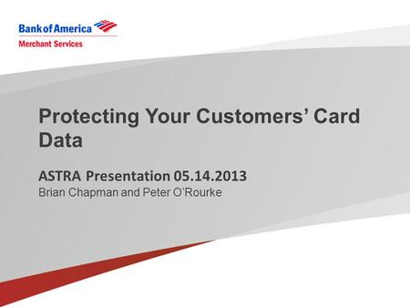 Protecting Your Customers' Card Data ASTRA Presentation 05.14.2013 Brian Chapman and Peter O'Rourke.