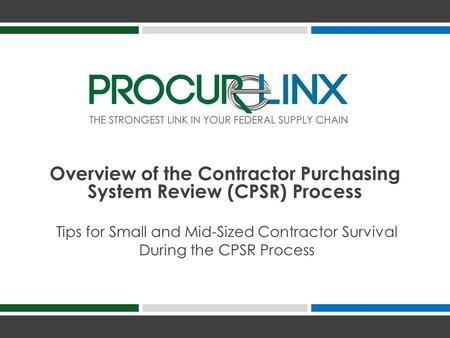 Tips for Small and Mid-Sized Contractor Survival During the CPSR Process Overview of the Contractor Purchasing System Review (CPSR) Process.