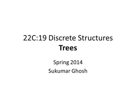 22C:19 Discrete Structures Trees Spring 2014 Sukumar Ghosh.