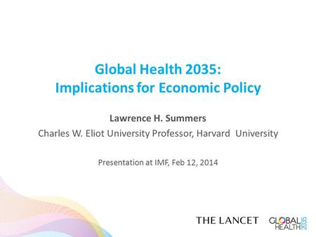 Global Health 2035: Implications for Economic Policy Lawrence H. Summers Charles W. Eliot University Professor, Harvard University Presentation at IMF,