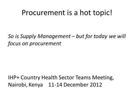 Procurement is a hot topic! So is Supply Management – but for today we will focus on procurement IHP+ Country Health Sector Teams Meeting, Nairobi, Kenya11-14.
