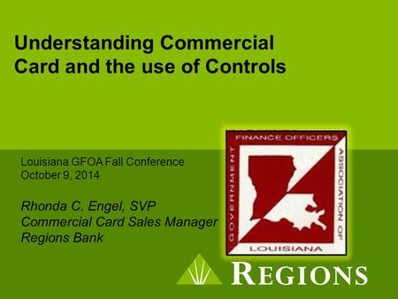 Understanding Commercial Card and the use of Controls Louisiana GFOA Fall Conference October 9, 2014 Rhonda C. Engel, SVP Commercial Card Sales Manager.