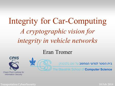 1 Integrity for Car-Computing A cryptographic vision for integrity in vehicle networks Eran Tromer Transportation CybserSecurity 18 Feb 2014.