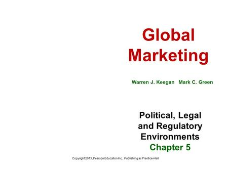 Global Marketing Warren J. Keegan Mark C. Green Political, Legal and Regulatory Environments Chapter 5 Copyright 2013, Pearson Education Inc., Publishing.