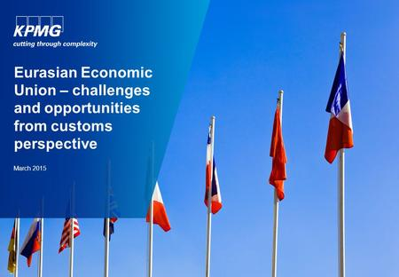 Eurasian Economic Union – challenges and opportunities from customs perspective March 2015.