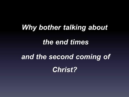 Why bother talking about the end times and the second coming of Christ?