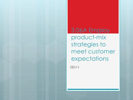 3.06A Employ product-mix strategies to meet customer expectations SEM II.