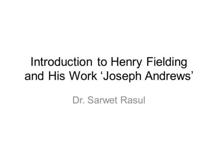 Introduction to Henry Fielding and His Work 'Joseph Andrews' Dr. Sarwet Rasul.