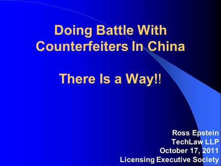 ! Doing Battle With Counterfeiters In China There Is a Way!! Ross Epstein TechLaw LLP October 17, 2011 Licensing Executive Society.