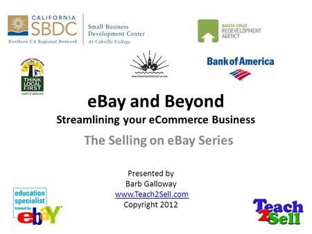 EBay and Beyond Streamlining your eCommerce Business The Selling on eBay Series Presented by Barb Galloway www.Teach2Sell.com Copyright 2012.