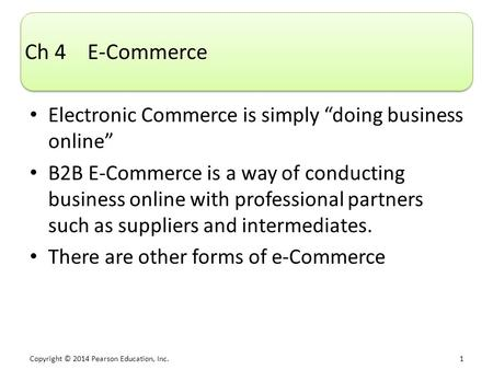 "Copyright © 2014 Pearson Education, Inc. 1 Ch 4 E-Commerce Electronic Commerce is simply ""doing business online"" B2B E-Commerce is a way of conducting."