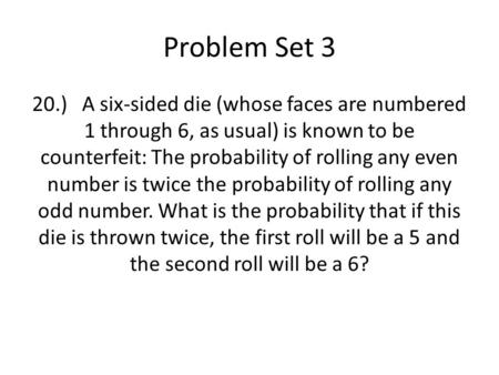 Problem Set 3 20.)A six-sided die (whose faces are numbered 1 through 6, as usual) is known to be counterfeit: The probability of rolling any even number.