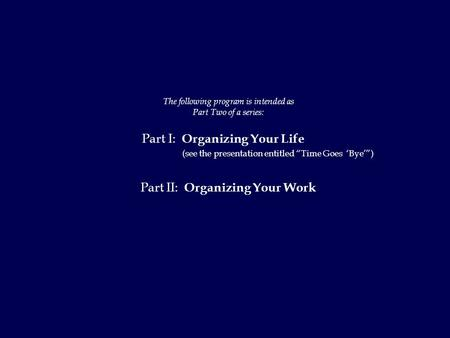 "The following program is intended as Part Two of a series: Part I: Organizing Your Life (see the presentation entitled ""Time Goes 'Bye'"") Part II: Organizing."