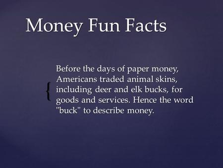 Money Fun Facts Before the days of paper money, Americans traded animal skins, including deer and elk bucks, for goods and services. Hence the word buck