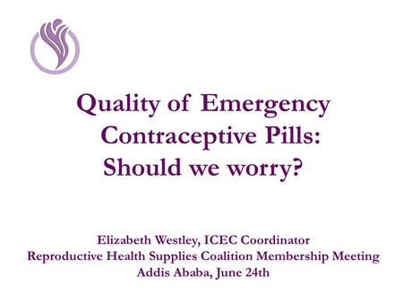 Quality of Emergency Contraceptive Pills: Should we worry? Elizabeth Westley, ICEC Coordinator Reproductive Health Supplies Coalition Membership Meeting.