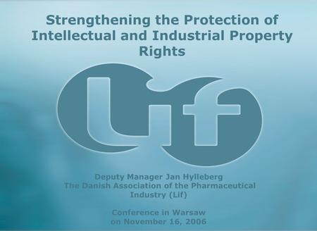 Strengthening the Protection of Intellectual and Industrial Property Rights Deputy Manager Jan Hylleberg The Danish Association of the Pharmaceutical Industry.
