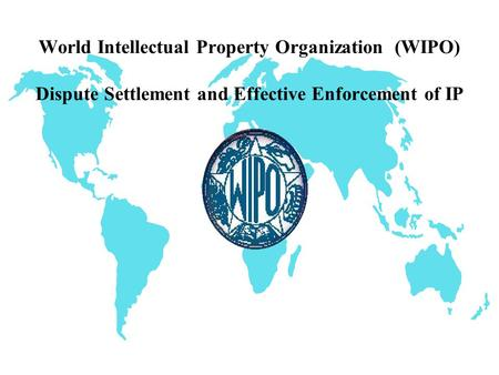 World Intellectual Property Organization (WIPO) Dispute Settlement and Effective Enforcement of IP.