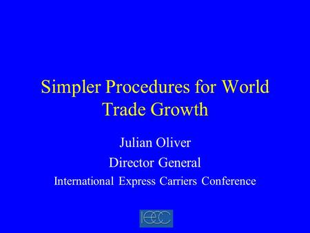 Simpler Procedures for World Trade Growth Julian Oliver Director General International Express Carriers Conference.
