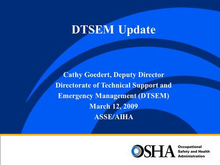 Cathy Goedert, Deputy Director Directorate of Technical Support and Emergency Management (DTSEM) March 12, 2009 ASSE/AIHA DTSEM Update.