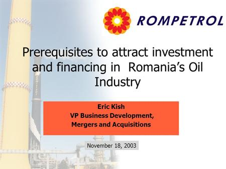 Prerequisites to attract investment and financing in Romania's Oil Industry Eric Kish VP Business Development, Mergers and Acquisitions November 18, 2003.