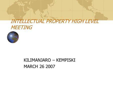 INTELLECTUAL PROPERTY HIGH LEVEL MEETING KILIMANJARO – KEMPISKI MARCH 26 2007.