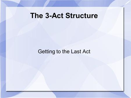The 3-Act Structure Getting to the Last Act. Basic Look ● Act One – The Situation ● Act Two – The Complications ● Act Three – The Conclusion.