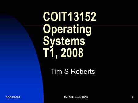 30/04/2015Tim S Roberts 20081 COIT13152 Operating Systems T1, 2008 Tim S Roberts.