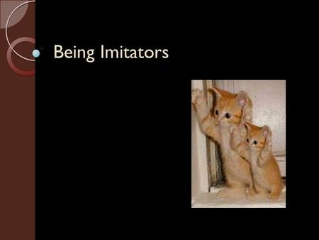 Being Imitators. Relevant English Words Webster defines imitate as: ◦ to follow as a pattern, model, or example ◦ to be or appear like: resemble ◦ to.