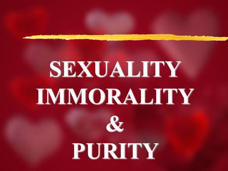 SEXUALITYIMMORALITY&PURITY. Sexuality, Immorality, Purity I Peter 2:11 Dearly beloved, I beseech you as strangers and pilgrims, abstain from fleshly lusts,