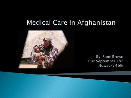 Medical Care In Afghanistan.  Patients have very limited access to medical care  Most facilities are in Urban areas  Safety is in jeopardy while traveling.