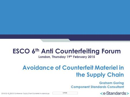 OPEN 2015-02-19_ESCO Conference - Supply Chain Counterfeit Avoidance.ppt ESCO 6 th Anti Counterfeiting Forum London, Thursday 19 th February 2015 Avoidance.