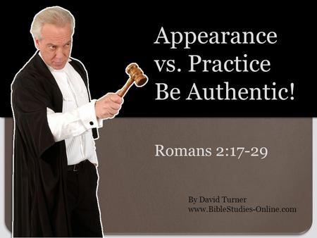 Romans 2:17-29 Appearance vs. Practice Be Authentic! By David Turner www.BibleStudies-Online.com.