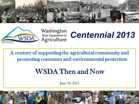 Centennial 2013 A century of supporting the agricultural community and promoting consumer and environmental protection WSDA Then and Now June 10, 2013.