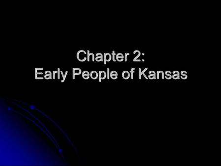 Chapter 2: Early People of Kansas. Big Game Hunters The first people to live in the area that eventually becomes Kansas, are people we call big game hunters.