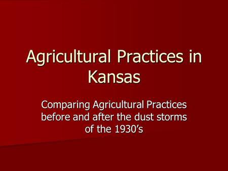 Agricultural Practices in Kansas Comparing Agricultural Practices before and after the dust storms of the 1930's.