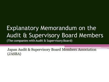 Japan Audit & Supervisory Board Members Association (JASBA) Explanatory Memorandum on the Audit & Supervisory Board Members (The companies with Audit &