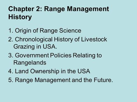 Chapter 2: Range Management History 1. Origin of Range Science 2. Chronological History of Livestock Grazing in USA. 3. Government Policies Relating to.