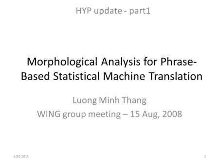 Morphological Analysis for Phrase- Based Statistical Machine Translation Luong Minh Thang WING group meeting – 15 Aug, 2008 HYP update - part1 4/30/20151.