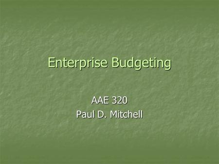 Enterprise Budgeting AAE 320 Paul D. Mitchell. Goal 1.Explain enterprise budgets: their purpose and use 2.Illustrate enterprise budgets: their different.
