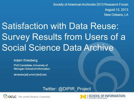 The world's libraries. Connected. Satisfaction with Data Reuse: Survey Results from Users of a Social Science Data Archive Society of American Archivists.