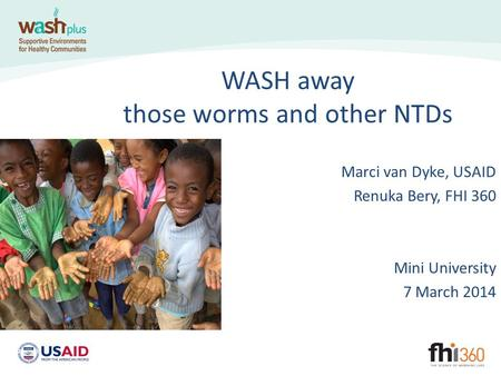 WASH away those worms and other NTDs Marci van Dyke, USAID Renuka Bery, FHI 360 Mini University 7 March 2014.