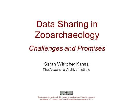 Data Sharing in Zooarchaeology Challenges and Promises Sarah Whitcher Kansa The Alexandria Archive Institute Unless otherwise indicated, this work is licensed.